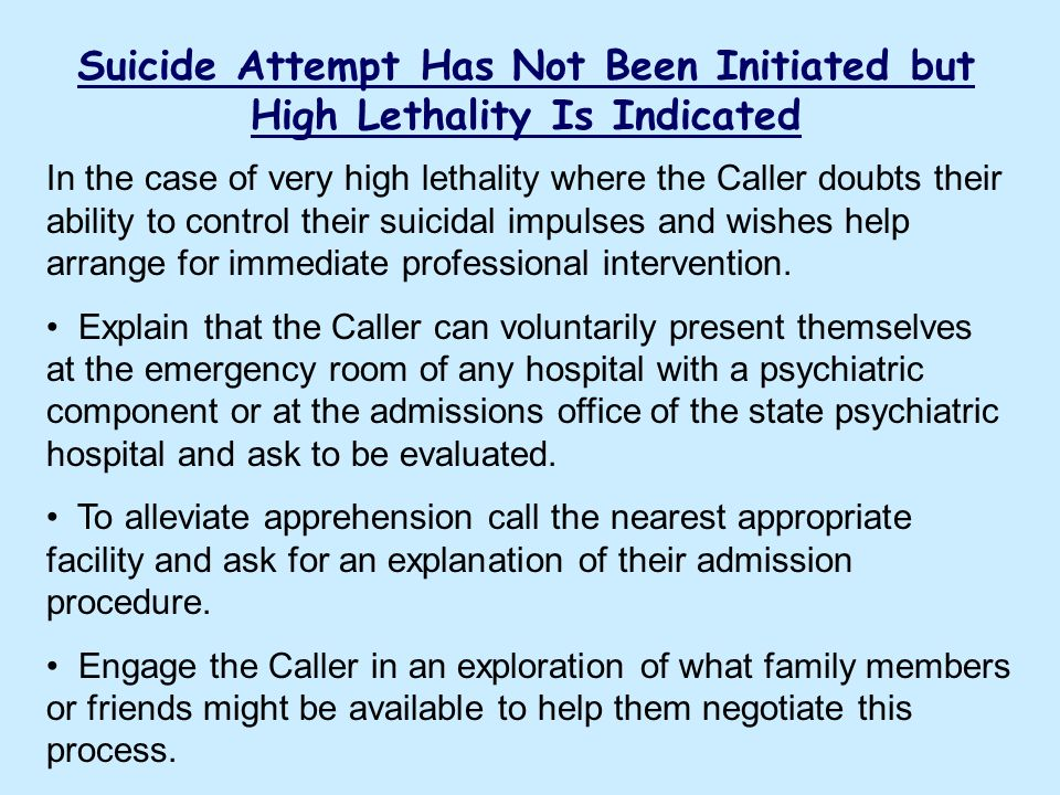 Suicide Attempt Has Not Been Initiated but High Lethality Is Indicated In the case of very high lethality where the Caller doubts their ability to con