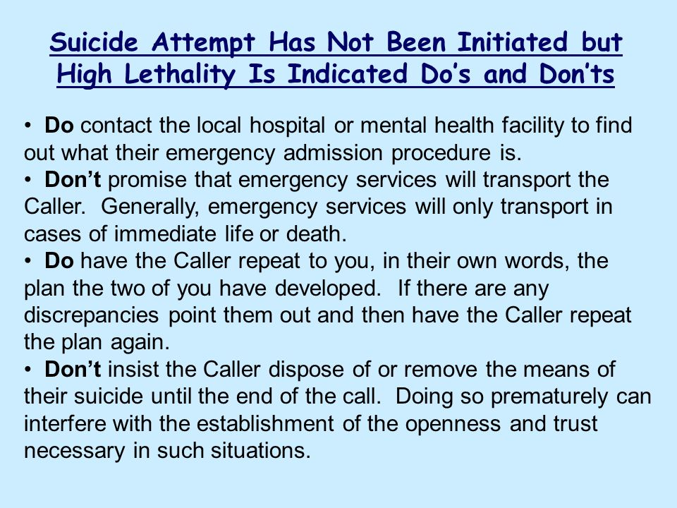 Suicide Attempt Has Not Been Initiated but High Lethality Is Indicated Dos and Donts Do contact the local hospital or mental health facility to find o