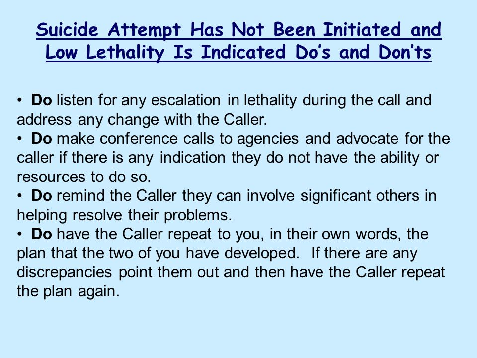 Suicide Attempt Has Not Been Initiated and Low Lethality Is Indicated Dos and Donts Do listen for any escalation in lethality during the call and addr