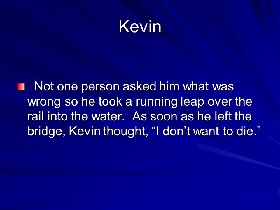 Kevin Not one person asked him what was wrong so he took a running leap over the rail into the water. As soon as he left the bridge, Kevin thought, I