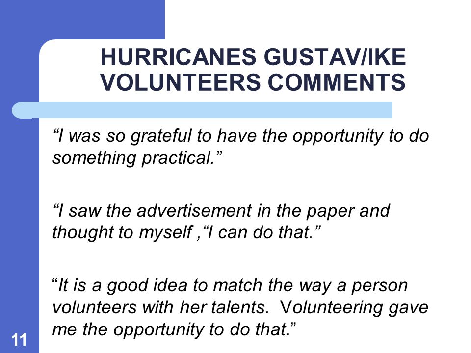 11 HURRICANES GUSTAV/IKE VOLUNTEERS COMMENTS I was so grateful to have the opportunity to do something practical.