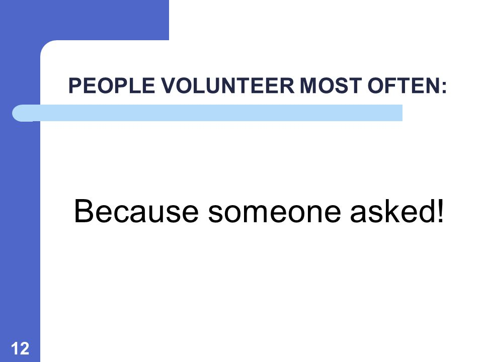 12 PEOPLE VOLUNTEER MOST OFTEN: Because someone asked!