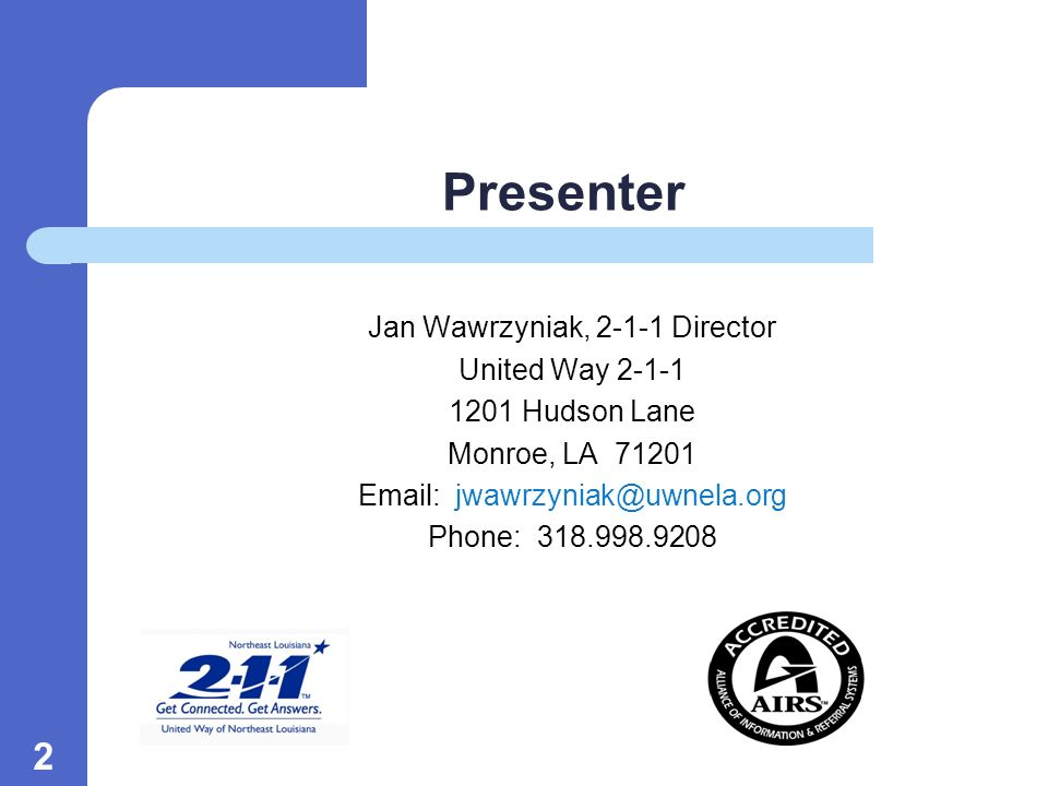 2 Presenter Jan Wawrzyniak, 2-1-1 Director United Way 2-1-1 1201 Hudson Lane Monroe, LA 71201 Email: jwawrzyniak@uwnela.org Phone: 318.998.9208