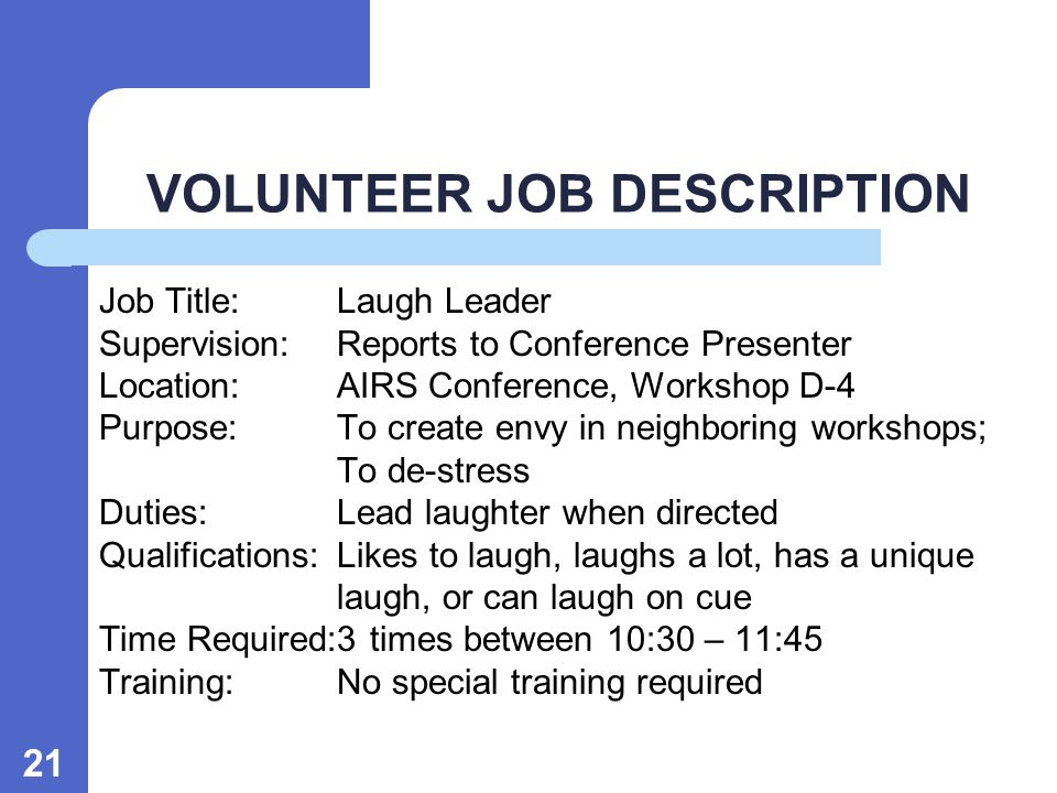 21 VOLUNTEER JOB DESCRIPTION Job Title:Laugh Leader Supervision:Reports to Conference Presenter Location:AIRS Conference, Workshop D-4 Purpose:To create envy in neighboring workshops; To de-stress Duties:Lead laughter when directed Qualifications:Likes to laugh, laughs a lot, has a unique laugh, or can laugh on cue Time Required:3 times between 10:30 – 11:45 Training:No special training required