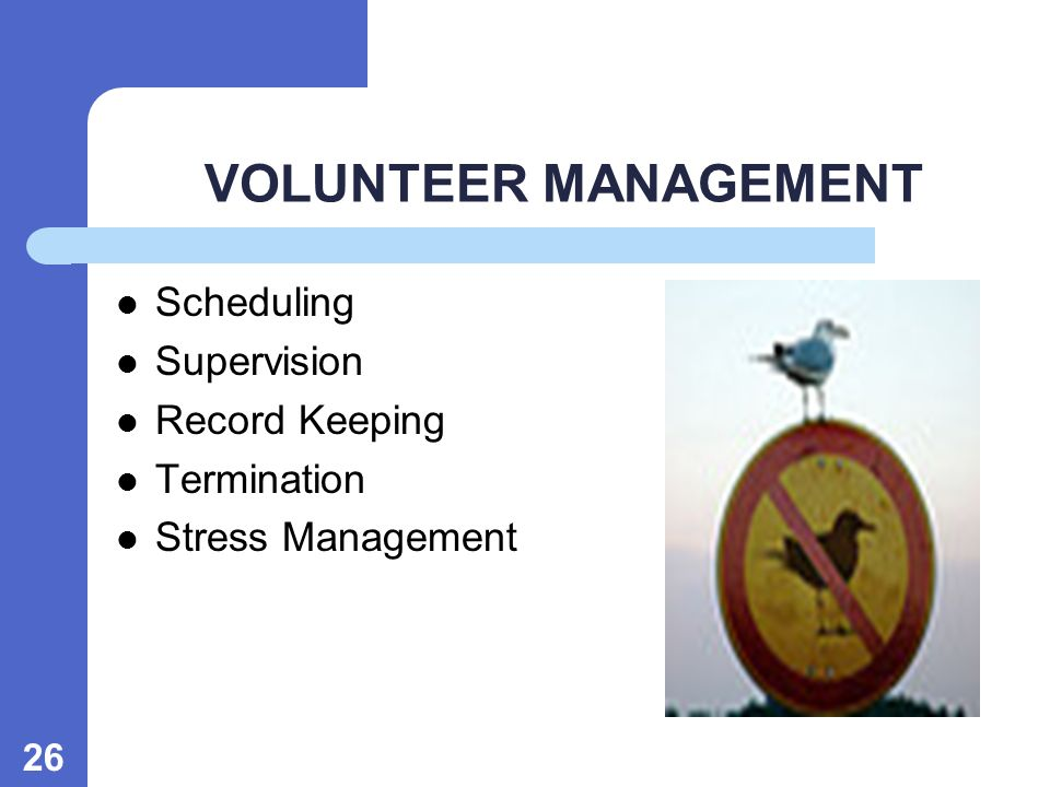 VOLUNTEER MANAGEMENT Scheduling Supervision Record Keeping Termination Stress Management 26