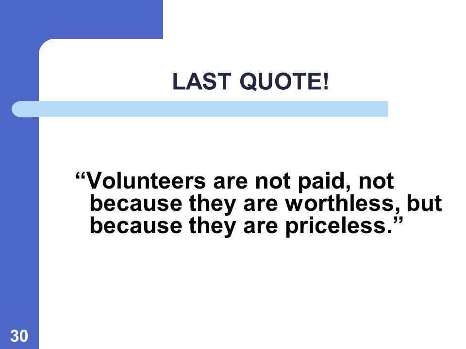 30 LAST QUOTE! Volunteers are not paid, not because they are worthless, but because they are priceless.