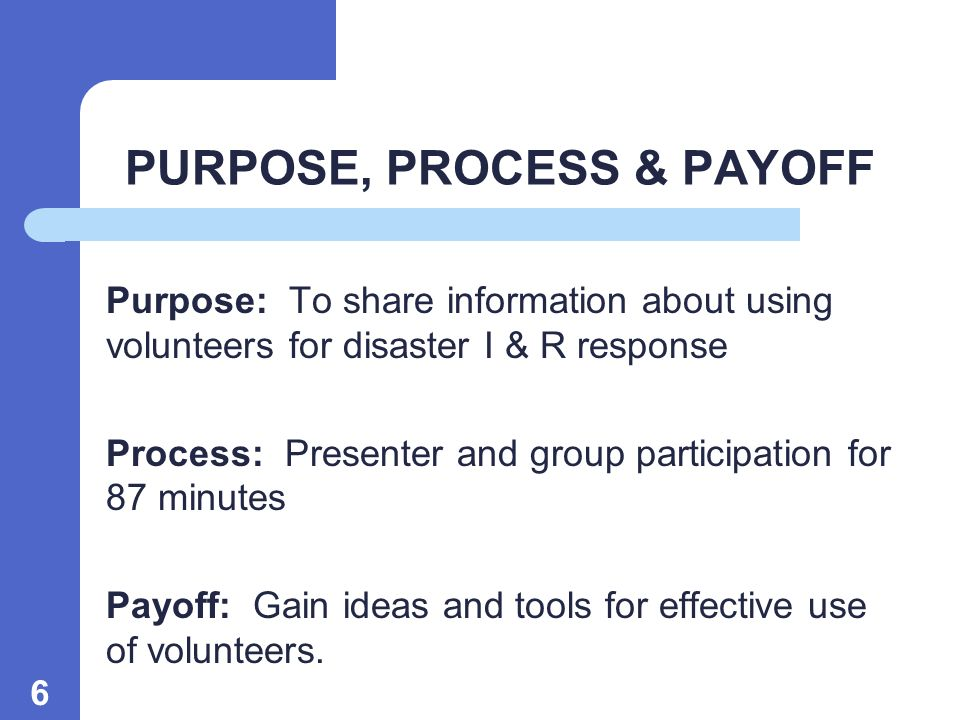 6 PURPOSE, PROCESS & PAYOFF Purpose: To share information about using volunteers for disaster I & R response Process: Presenter and group participation for 87 minutes Payoff: Gain ideas and tools for effective use of volunteers.