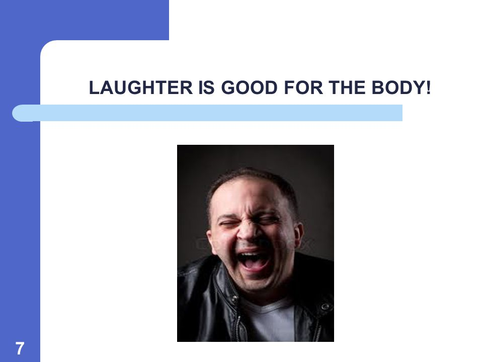 7 LAUGHTER IS GOOD FOR THE BODY!