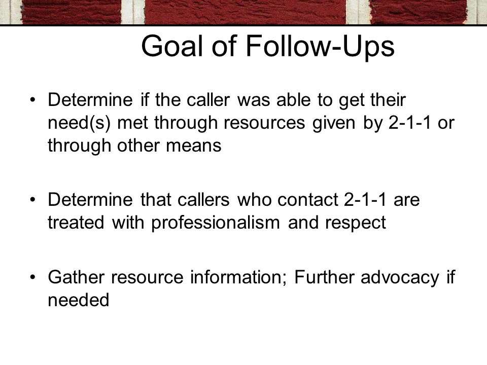 Goal of Follow-Ups Determine if the caller was able to get their need(s) met through resources given by or through other means Determine that callers who contact are treated with professionalism and respect Gather resource information; Further advocacy if needed