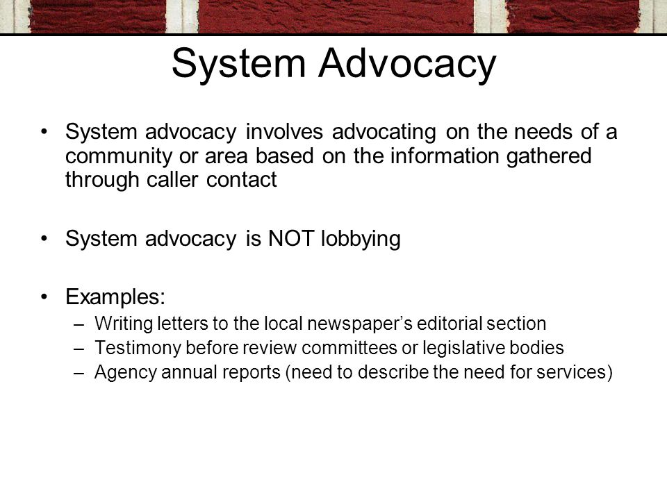 System Advocacy System advocacy involves advocating on the needs of a community or area based on the information gathered through caller contact System advocacy is NOT lobbying Examples: –Writing letters to the local newspapers editorial section –Testimony before review committees or legislative bodies –Agency annual reports (need to describe the need for services)
