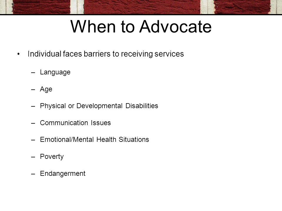 When to Advocate Individual faces barriers to receiving services –Language –Age –Physical or Developmental Disabilities –Communication Issues –Emotional/Mental Health Situations –Poverty –Endangerment