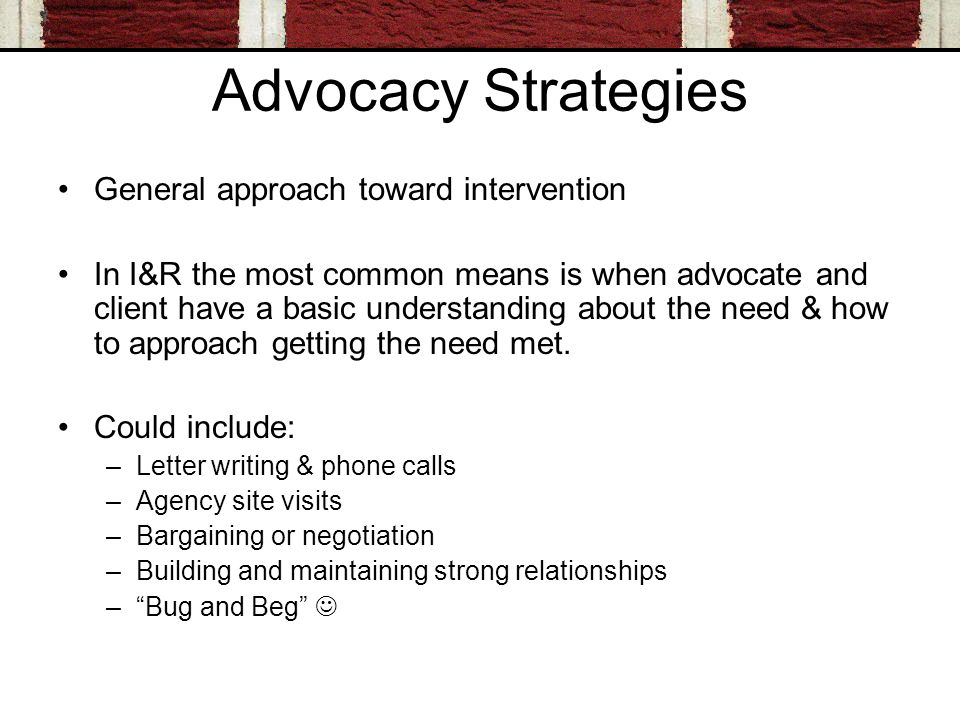 Advocacy Strategies General approach toward intervention In I&R the most common means is when advocate and client have a basic understanding about the need & how to approach getting the need met.