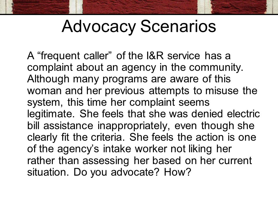 Advocacy Scenarios A frequent caller of the I&R service has a complaint about an agency in the community.