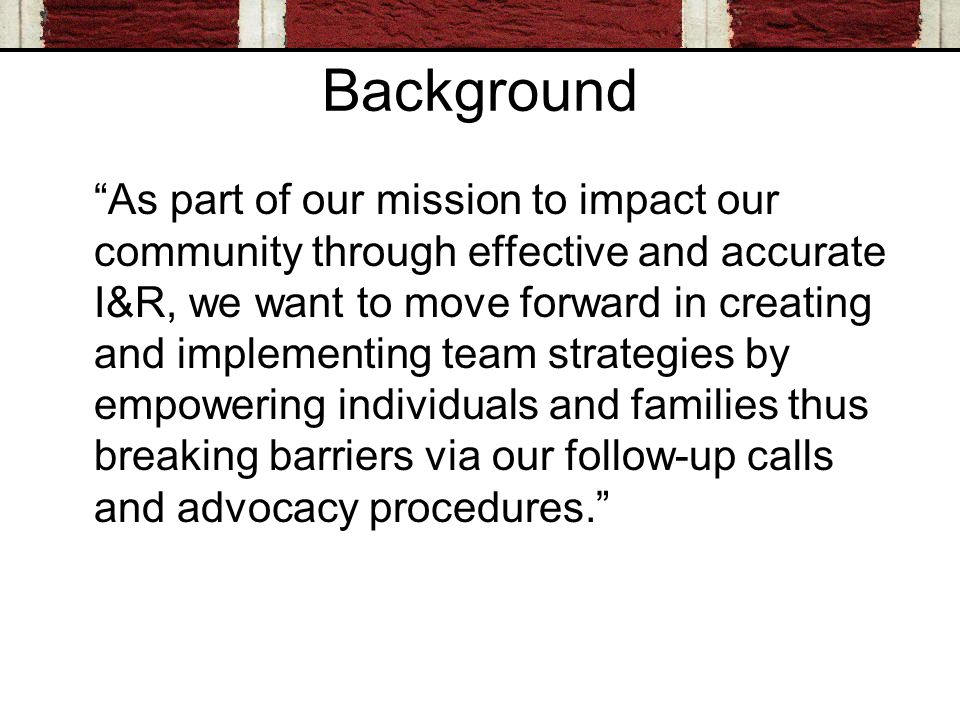 Background As part of our mission to impact our community through effective and accurate I&R, we want to move forward in creating and implementing team strategies by empowering individuals and families thus breaking barriers via our follow-up calls and advocacy procedures.