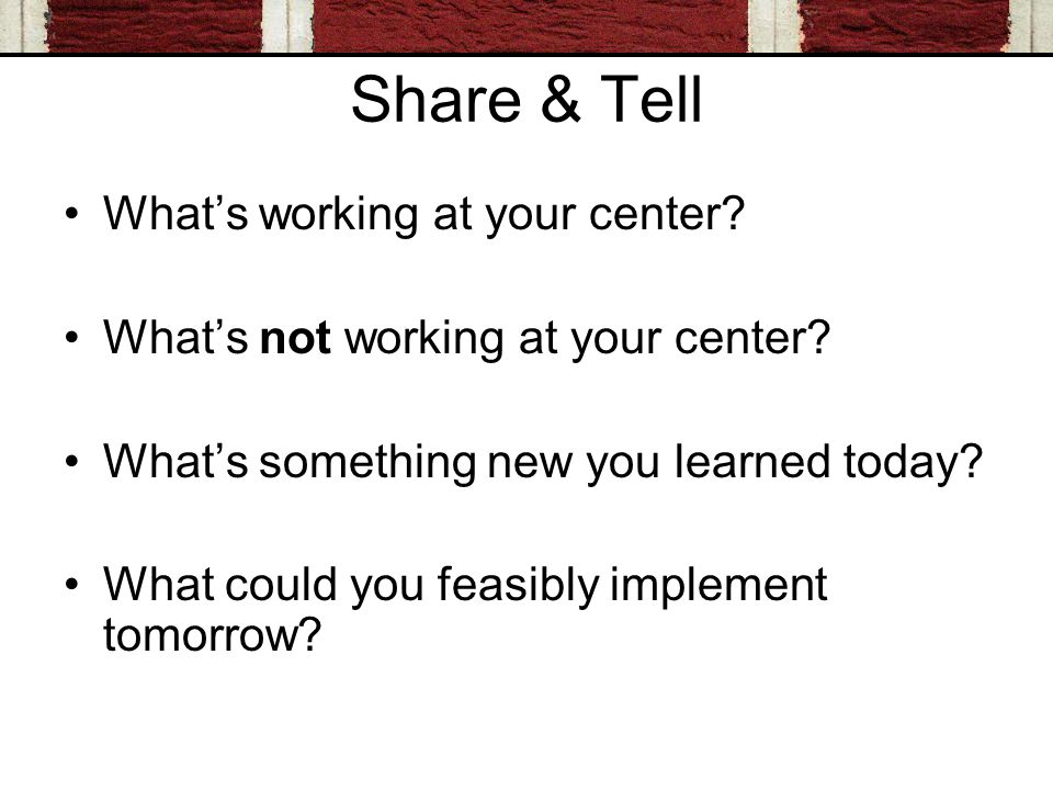 Share & Tell Whats working at your center? Whats not working at your center? Whats something new you learned today? What could you feasibly implement
