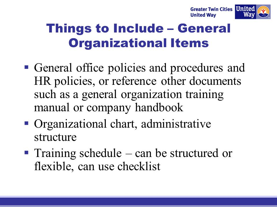 Things to Include – General Organizational Items General office policies and procedures and HR policies, or reference other documents such as a genera