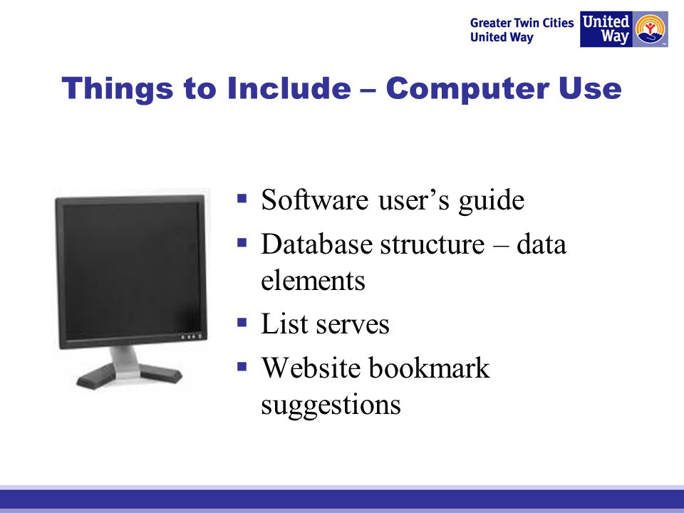 Things to Include – Computer Use Software users guide Database structure – data elements List serves Website bookmark suggestions