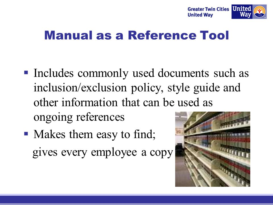 Manual as a Reference Tool Includes commonly used documents such as inclusion/exclusion policy, style guide and other information that can be used as