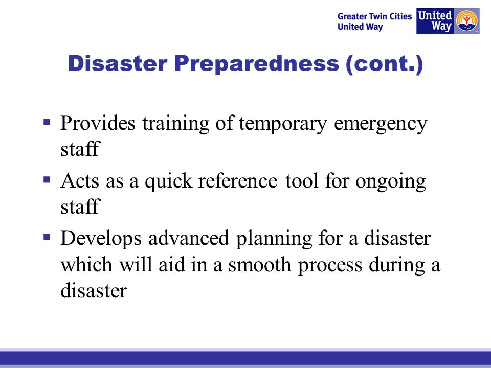 Disaster Preparedness (cont.) Provides training of temporary emergency staff Acts as a quick reference tool for ongoing staff Develops advanced planni