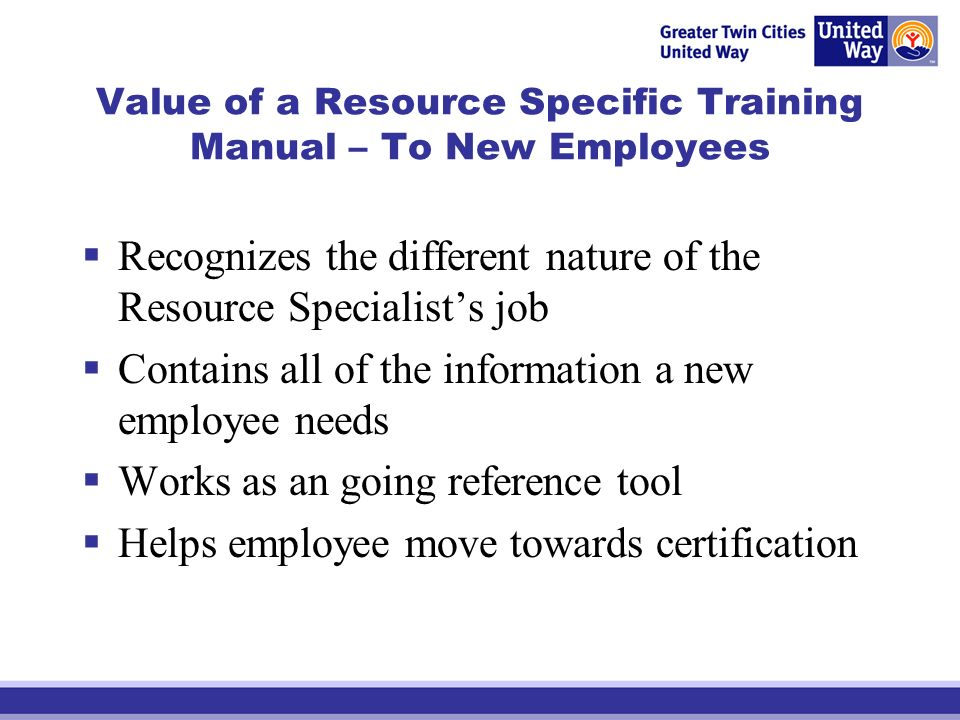 Value of a Resource Specific Training Manual – To New Employees Recognizes the different nature of the Resource Specialists job Contains all of the in