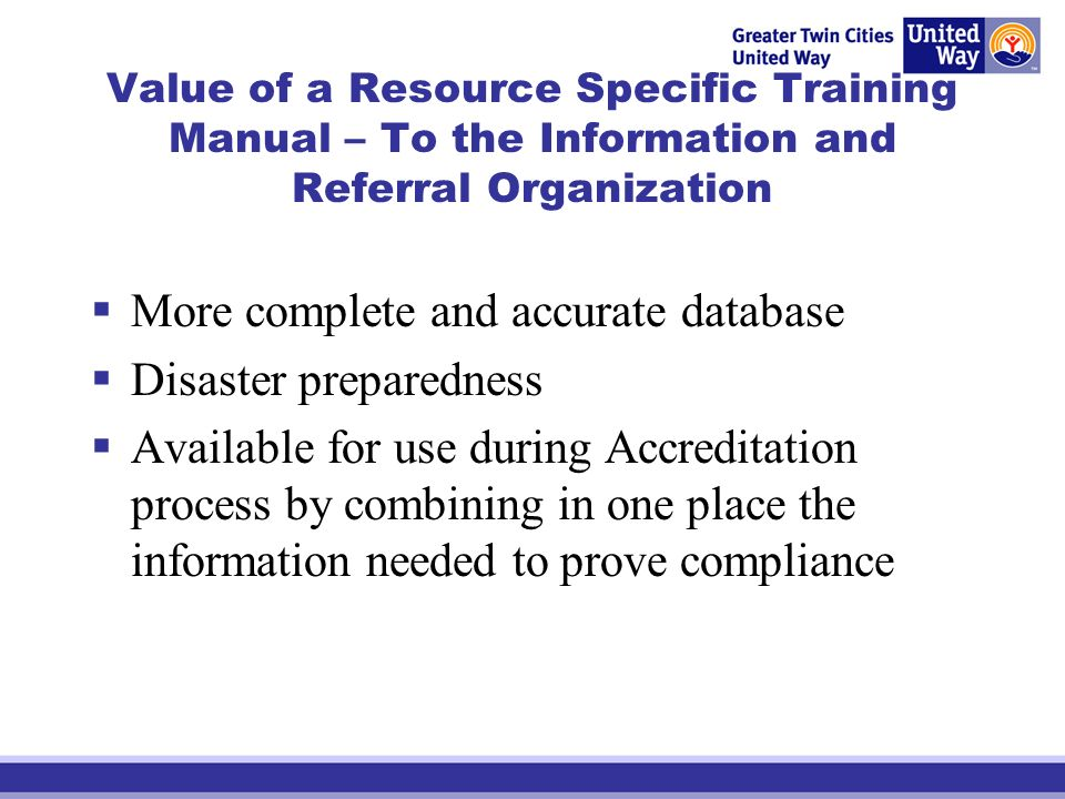 Value of a Resource Specific Training Manual – To the Information and Referral Organization More complete and accurate database Disaster preparedness