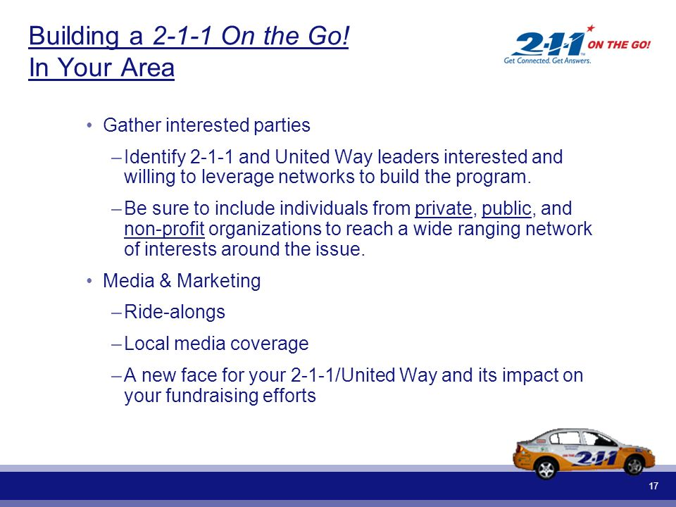 17 Building a 2-1-1 On the Go! In Your Area Gather interested parties –Identify 2-1-1 and United Way leaders interested and willing to leverage networ