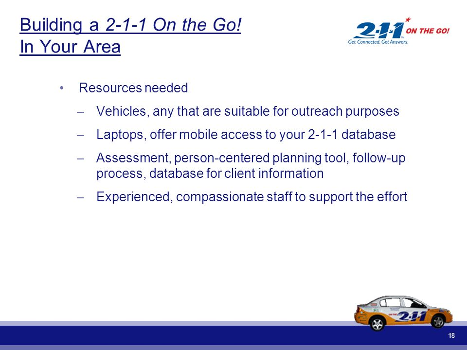 18 Building a 2-1-1 On the Go! In Your Area Resources needed –Vehicles, any that are suitable for outreach purposes –Laptops, offer mobile access to y
