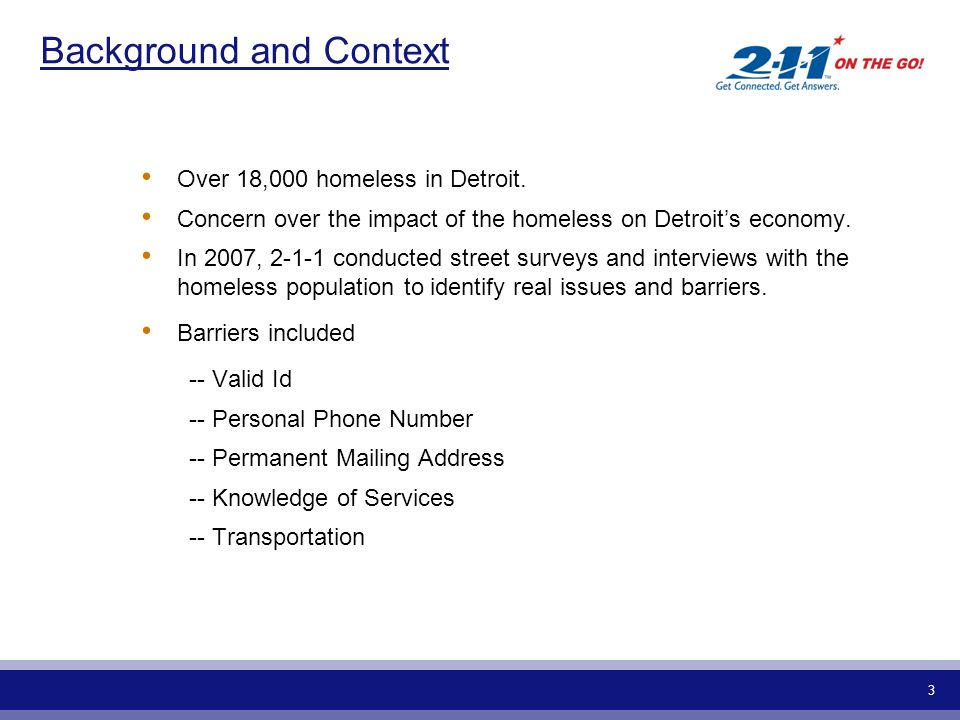 3 Background and Context Over 18,000 homeless in Detroit. Concern over the impact of the homeless on Detroits economy. In 2007, 2-1-1 conducted street