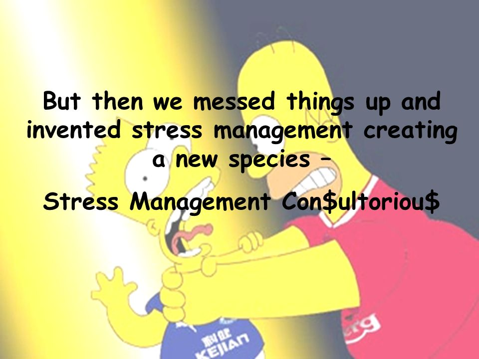 But then we messed things up and invented stress management creating a new species – Stress Management Con$ultoriou$