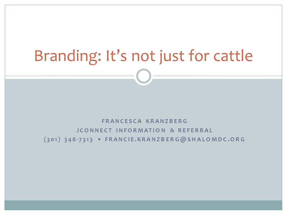 FRANCESCA KRANZBERG JCONNECT INFORMATION & REFERRAL (301) Branding: Its not just for cattle