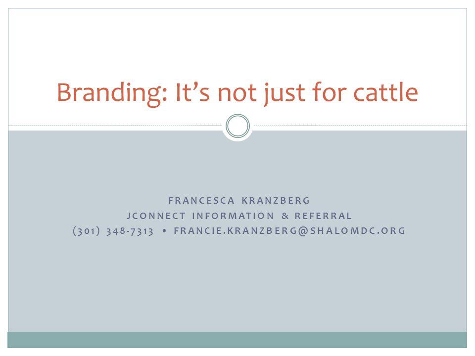 FRANCESCA KRANZBERG JCONNECT INFORMATION & REFERRAL (301) 348-7313 FRANCIE.KRANZBERG@SHALOMDC.ORG Branding: Its not just for cattle