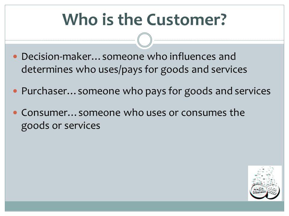Who is the Customer? Decision-maker…someone who influences and determines who uses/pays for goods and services Purchaser…someone who pays for goods an