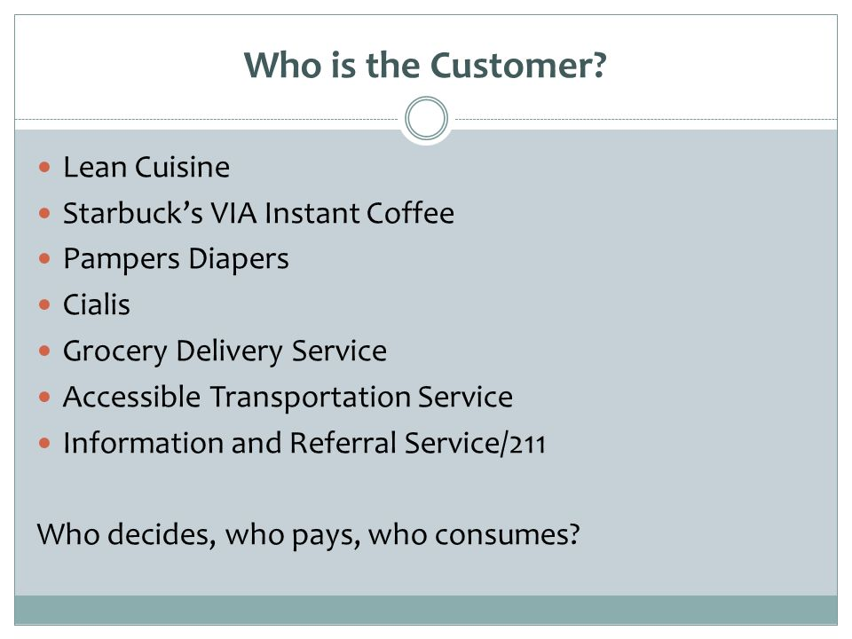 Who is the Customer? Lean Cuisine Starbucks VIA Instant Coffee Pampers Diapers Cialis Grocery Delivery Service Accessible Transportation Service Infor
