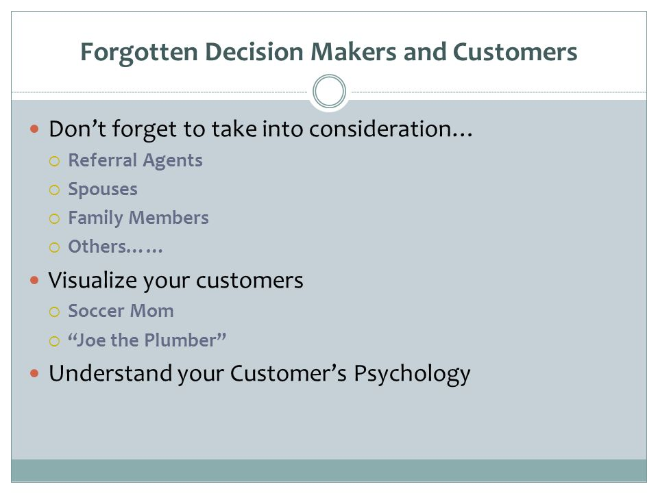 Forgotten Decision Makers and Customers Dont forget to take into consideration… Referral Agents Spouses Family Members Others…… Visualize your customers Soccer Mom Joe the Plumber Understand your Customers Psychology