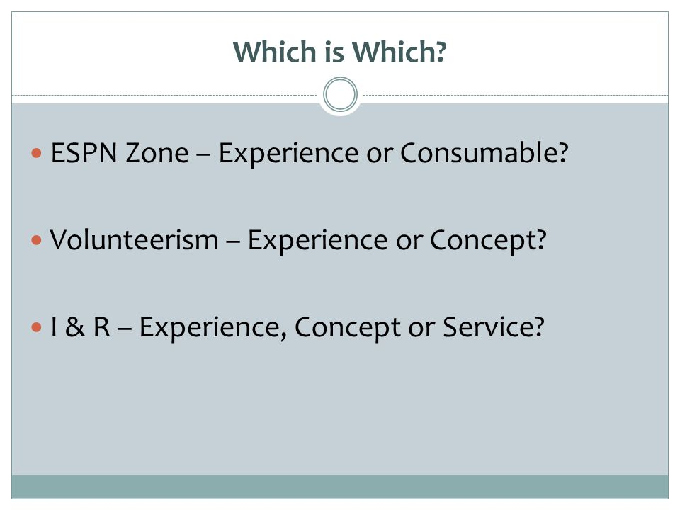 Which is Which? ESPN Zone – Experience or Consumable? Volunteerism – Experience or Concept? I & R – Experience, Concept or Service?