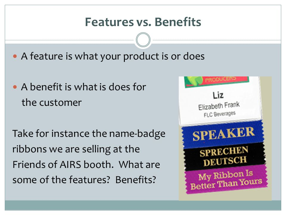 Features vs. Benefits A feature is what your product is or does A benefit is what is does for the customer Take for instance the name-badge ribbons we