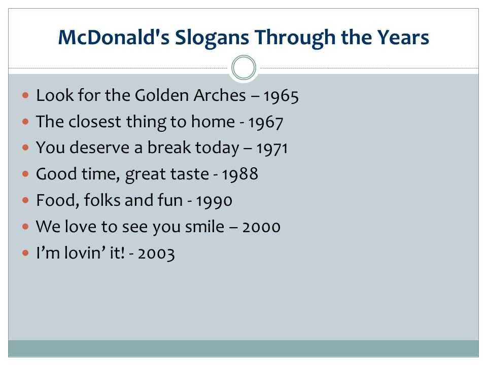 McDonald s Slogans Through the Years Look for the Golden Arches – 1965 The closest thing to home You deserve a break today – 1971 Good time, great taste Food, folks and fun We love to see you smile – 2000 Im lovin it.