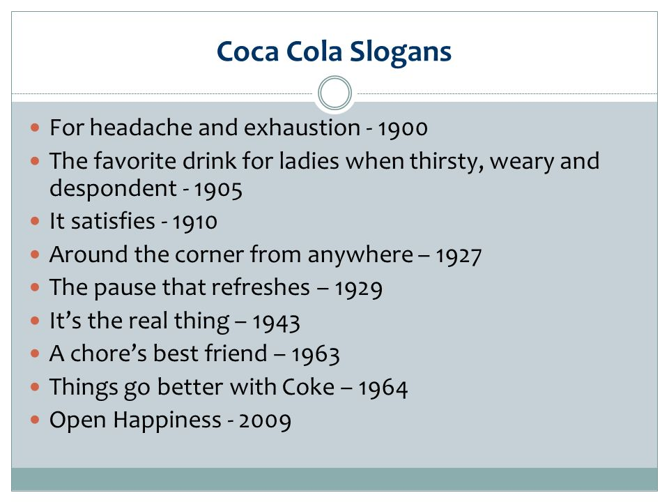 Coca Cola Slogans For headache and exhaustion The favorite drink for ladies when thirsty, weary and despondent It satisfies Around the corner from anywhere – 1927 The pause that refreshes – 1929 Its the real thing – 1943 A chores best friend – 1963 Things go better with Coke – 1964 Open Happiness