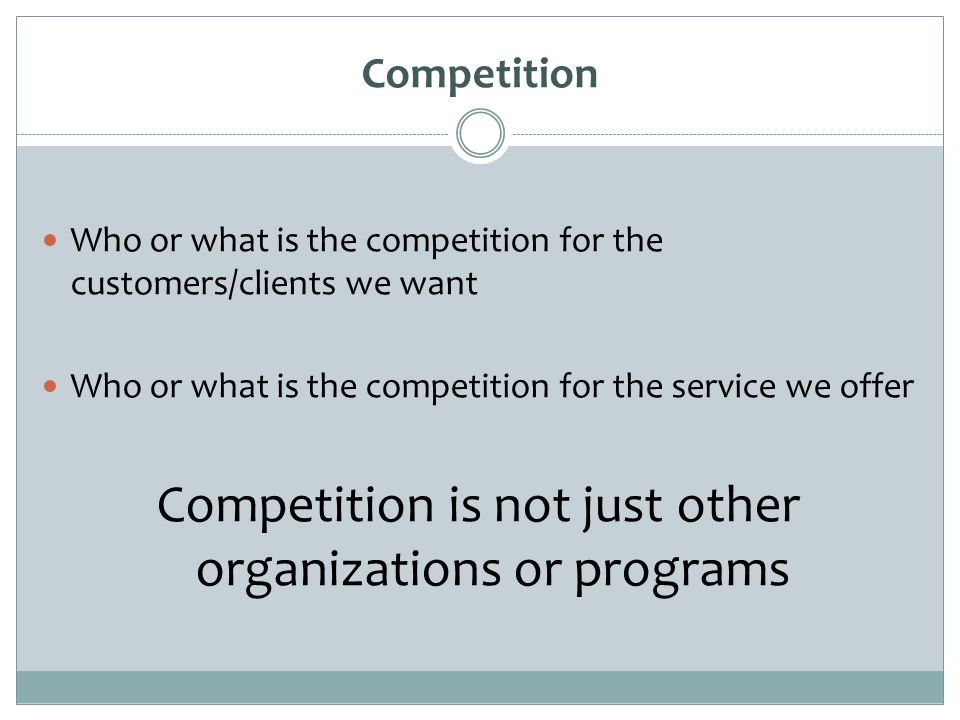 Competition Who or what is the competition for the customers/clients we want Who or what is the competition for the service we offer Competition is not just other organizations or programs