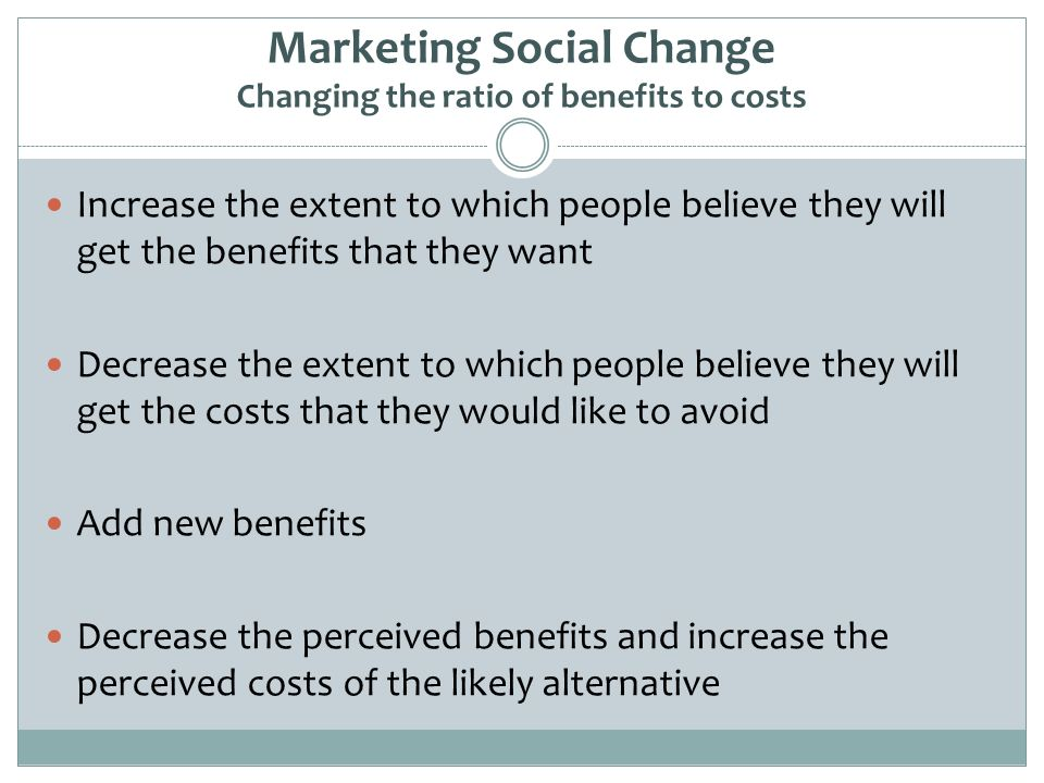 Marketing Social Change Changing the ratio of benefits to costs Increase the extent to which people believe they will get the benefits that they want Decrease the extent to which people believe they will get the costs that they would like to avoid Add new benefits Decrease the perceived benefits and increase the perceived costs of the likely alternative