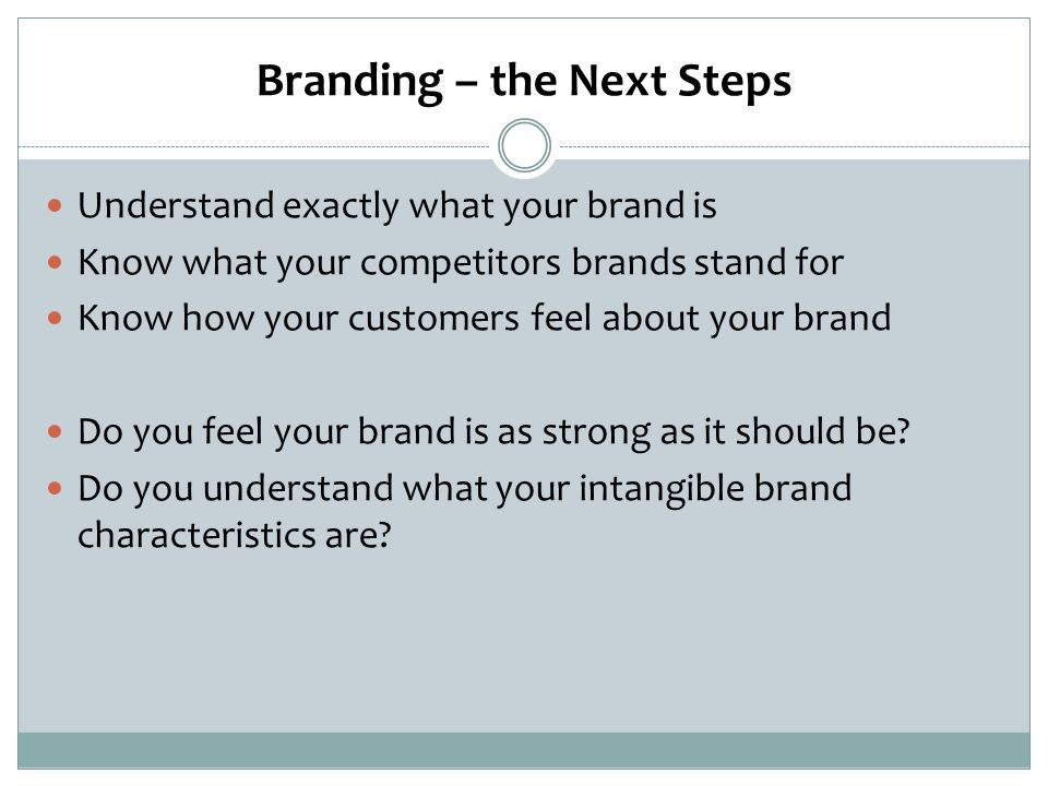 Branding – the Next Steps Understand exactly what your brand is Know what your competitors brands stand for Know how your customers feel about your brand Do you feel your brand is as strong as it should be.