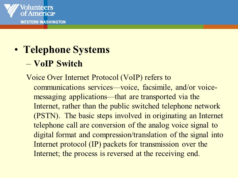 Telephone Systems –VoIP Switch Voice Over Internet Protocol (VoIP) refers to communications servicesvoice, facsimile, and/or voice- messaging applicat