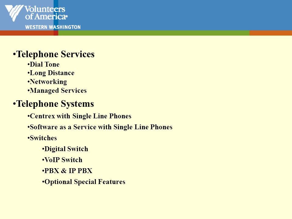 Telephone Systems –VoIP Switch 384k committed rate 256k committed rate Remote Agent Call Center Full T1 1.544m Fractional T1 512k Call Center Central Office Internet Cloud VoIP – Hardware and software that allows people to use Internet protocols to make telephone calls.