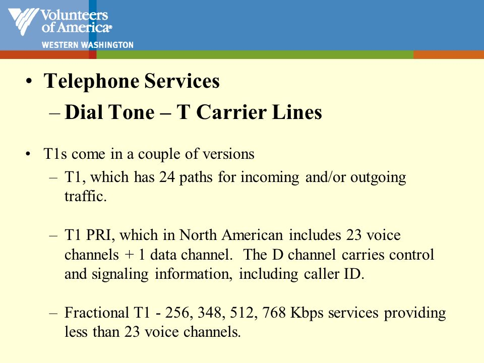 Telephone Services –Dial Tone - Hosted Telephony - Pay by the month or by the call - Less equipment on premises - In the cloud, and managed by the vendor - Vendor manages any equipment that is located on your premises, and you rent that equipment as part of the by the month or by the call cost.