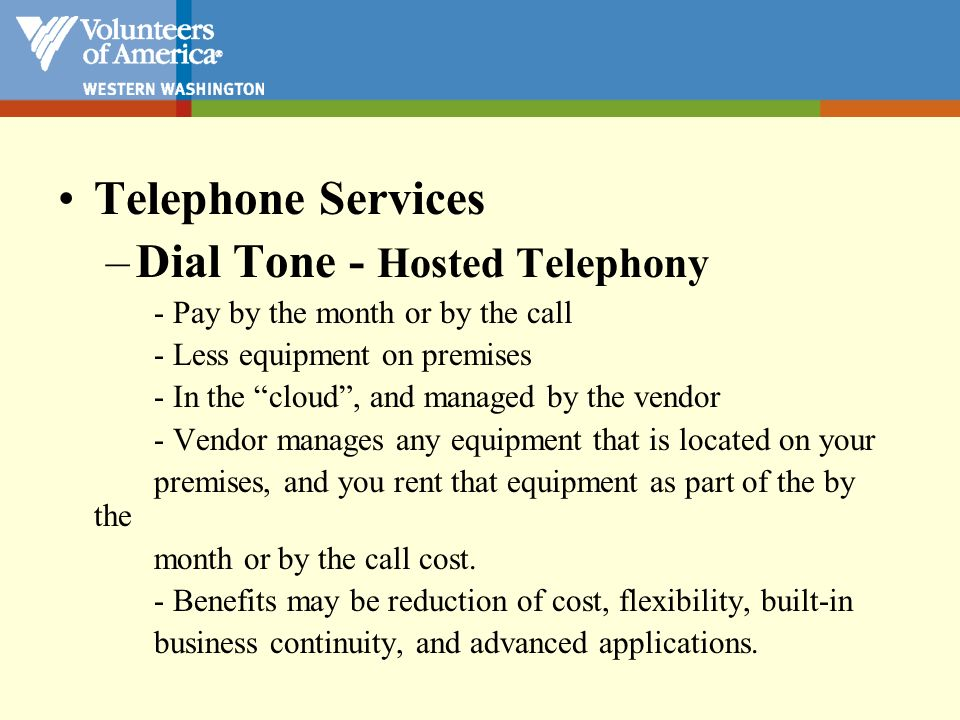 Telephone Services –Dial Tone - Hosted Telephony - Pay by the month or by the call - Less equipment on premises - In the cloud, and managed by the ven
