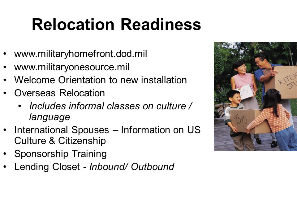 www.militaryhomefront.dod.mil www.militaryonesource.mil Welcome Orientation to new installation Overseas Relocation Includes informal classes on cultu