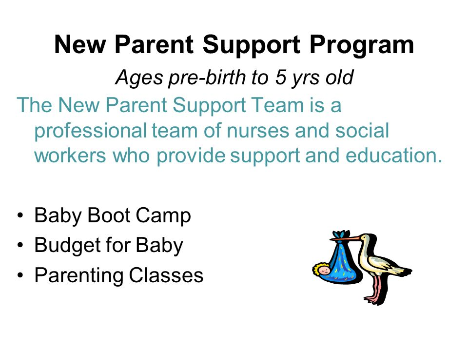 New Parent Support Program Ages pre-birth to 5 yrs old The New Parent Support Team is a professional team of nurses and social workers who provide sup