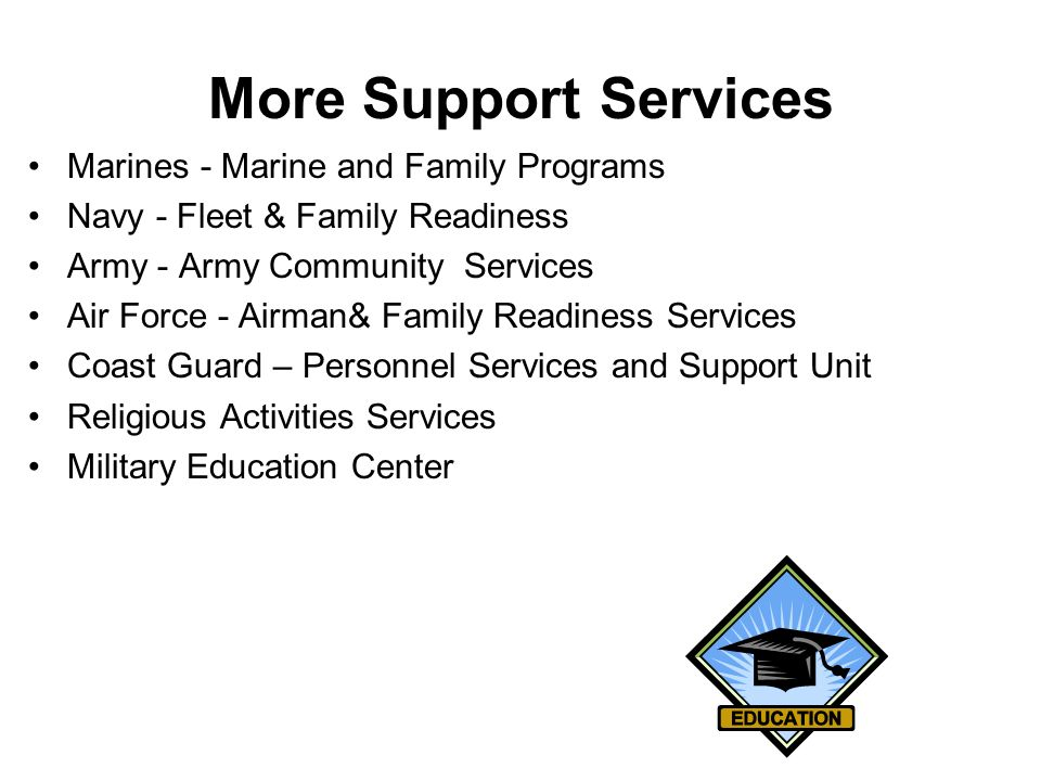 More Support Services Marines - Marine and Family Programs Navy - Fleet & Family Readiness Army - Army Community Services Air Force - Airman& Family R