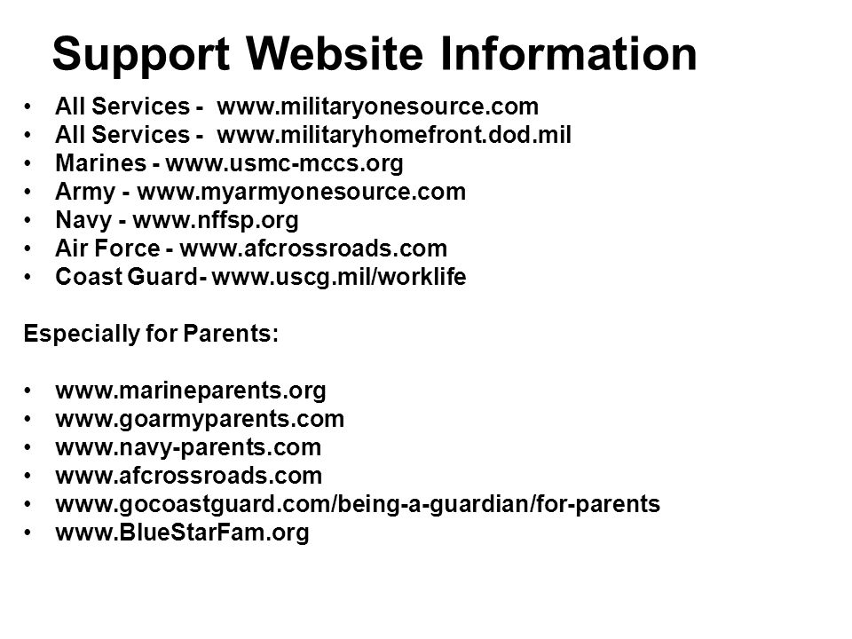 Support Website Information All Services - www.militaryonesource.com All Services - www.militaryhomefront.dod.mil Marines - www.usmc-mccs.org Army - w