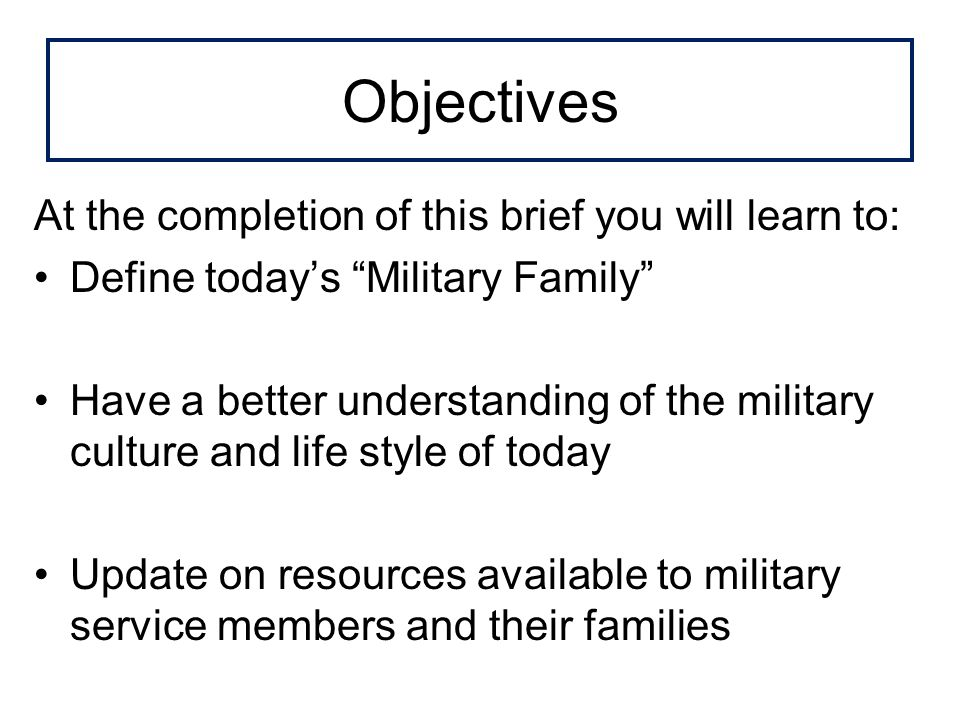 Objectives At the completion of this brief you will learn to: Define todays Military Family Have a better understanding of the military culture and life style of today Update on resources available to military service members and their families